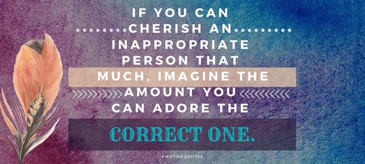 Best-broken-heart-quotes-If-you-can-cherish-an-inappropriate-person-that-much-imagine-the-amount-you-can-adore-the-correct-one.