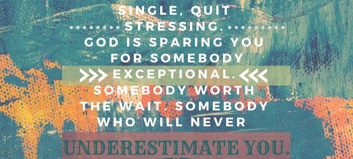 Best-broken-heart-quotes-In-case-you're-single-quit-stressing-God-is-sparing-you-for-somebody-exceptional-somebody-worth-the-wait-somebody-who-will-never-underestimate-you.