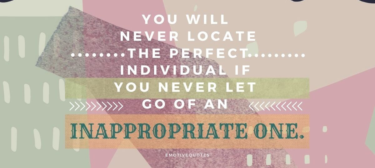 Best-broken-heart-quotes-you-will-never-locate-the-perfect-individual-if-you-never-let-go-of-an-inappropriate-one.
