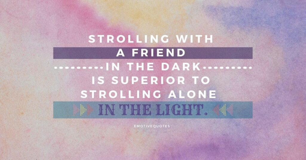 Best-friendship-quotes-strolling-with-a-friend-in-the-dark-is-superior-to-strolling-alone-in-the-light.