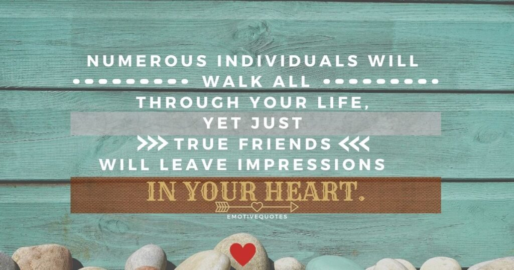 Best-friendship-quotes-numerous-individuals-will-walk-all-through-your-life,-yet-just-true-friends-will-leave-impressions-in-your-heart.