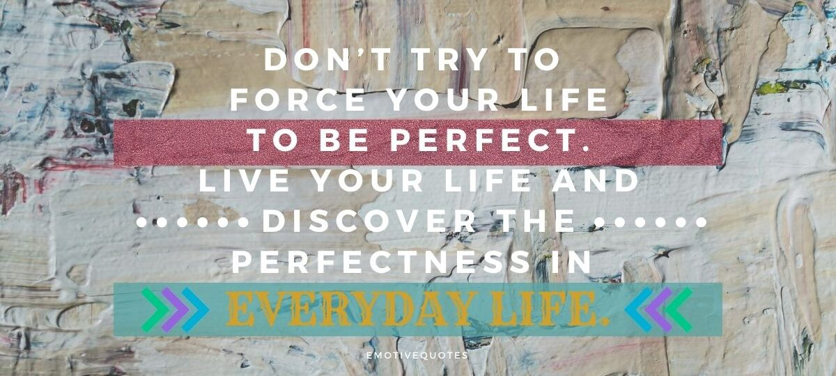 Best-good-morning-quotes-don't-try-to-force-your-life-to-be-perfect-live-your-life-and-discover-the-perfectness-in-everyday-life.
