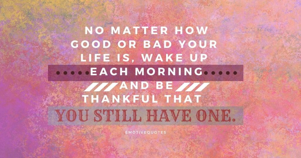 Best-good-morning-quotes-no-matter-how-good-or-bad-your-life-is-wake-up-each-morning-and-be-thankful-that-you-still-have-one.