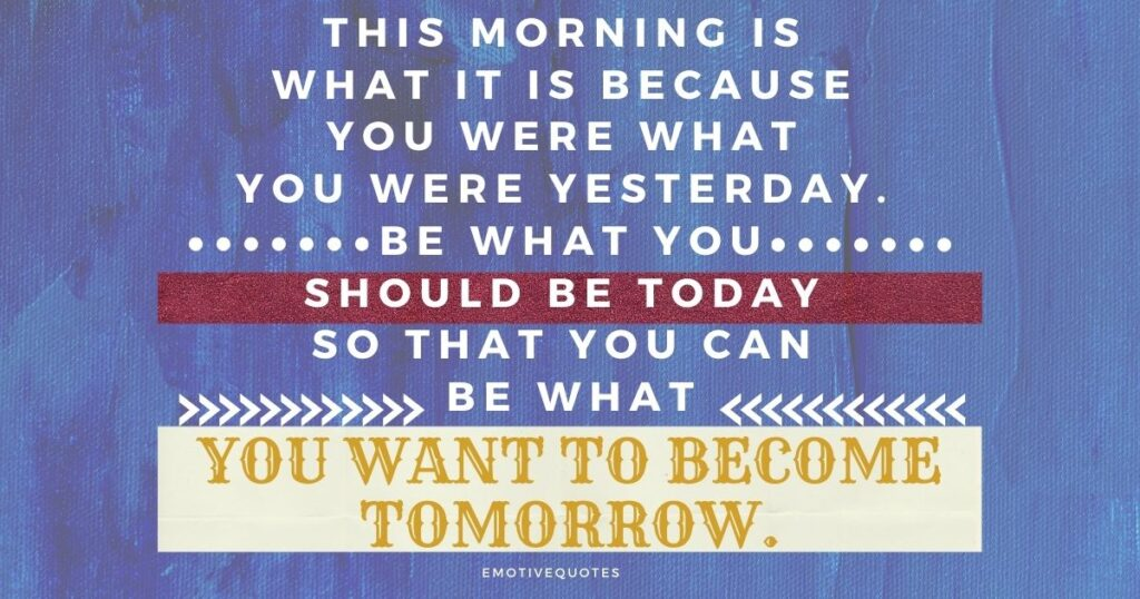 Best-good-morning-quotes-this-morning-is-what-it-is-because-you-were-what-you-were-yesterday-be-what-you-should-be-today-so-that-you-can-be-what-you-want-to-become-tomorrow.