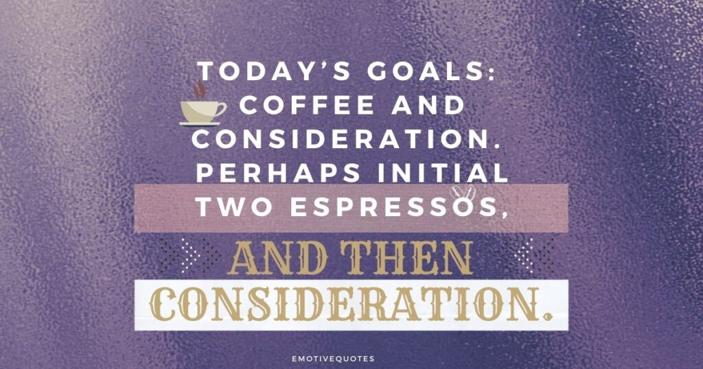 Best-good-morning-quotes-today's-goals-coffee-and-consideration-perhaps-initial-two-espressos-and-then-consideration.