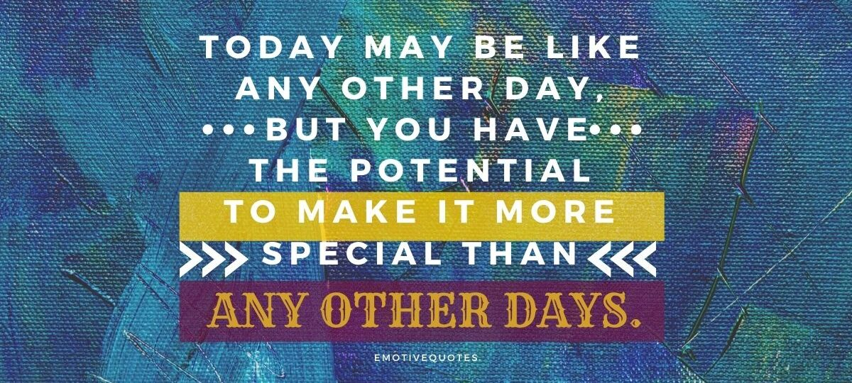 Best-good-morning-quotes-today-may-be-like-any-other-day-but-you-have-the-potential-to-make-it-more-special-than-any-other-days.