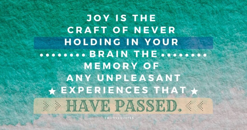 Best-happy-quotes-joy-is-the-craft-of-never-holding-in-your-brain-the-memory-of-any-unpleasant-experiences-that-have-passed.