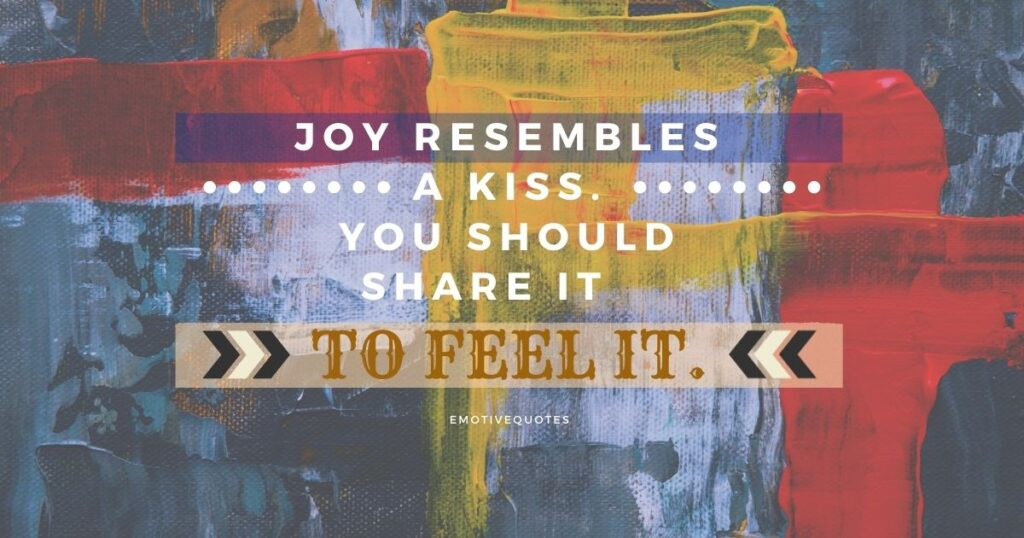 Best-happy-quotes-joy-resembles-a-kiss-you-should-share-it-to-feel-it.