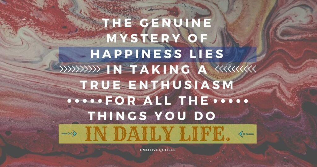 Best-happy-quotes-the-genuine-mystery-of-happiness-lies-in-taking-a-true-enthusiasm-for-all-the-things-you-do-in-daily-life.