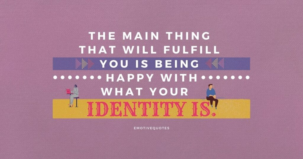 Best-happy-quotes-the-main-thing-that-will-fulfill-you-is-being-happy-with-what-your-identity-is.