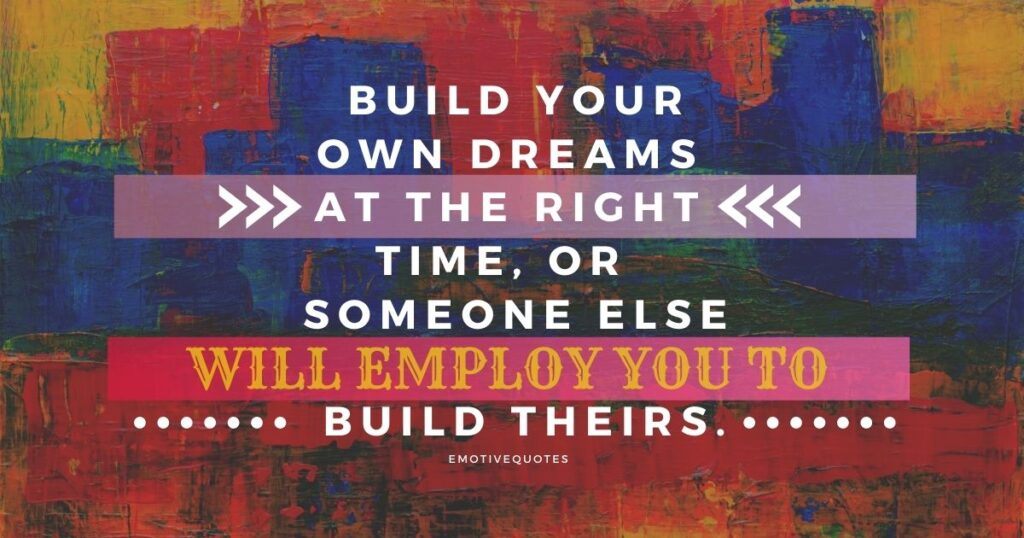 build-your-own-dreams-at-the-right-time-or-someone-else-will-employ-you-to-build-theirs.