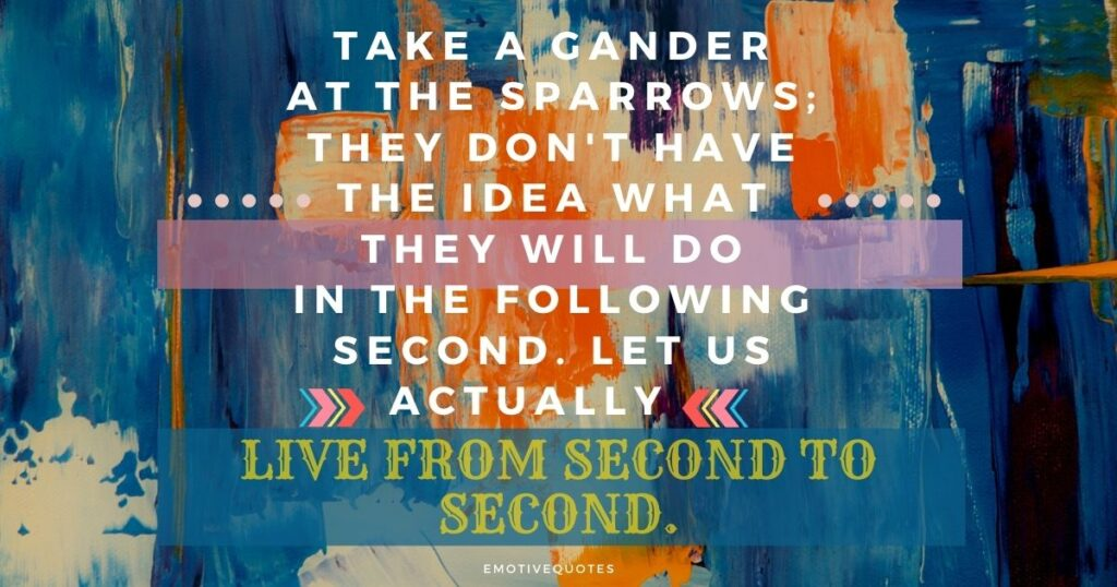 Best-inspirational-quotes-take-a-gander-at-the-sparrows-they-don't-have-the-foggiest-idea-what-they-will-do-in-the-following-second-let-us-actually-live-from-second-to-second.