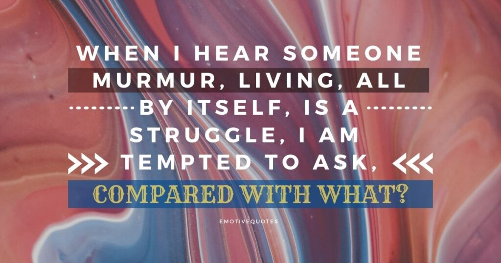 Best-inspirational-quotes-when-I-hear-someone-murmur-living-all-by-itself-is-a-struggle-I-am-tempted-to-ask-compared-with-what