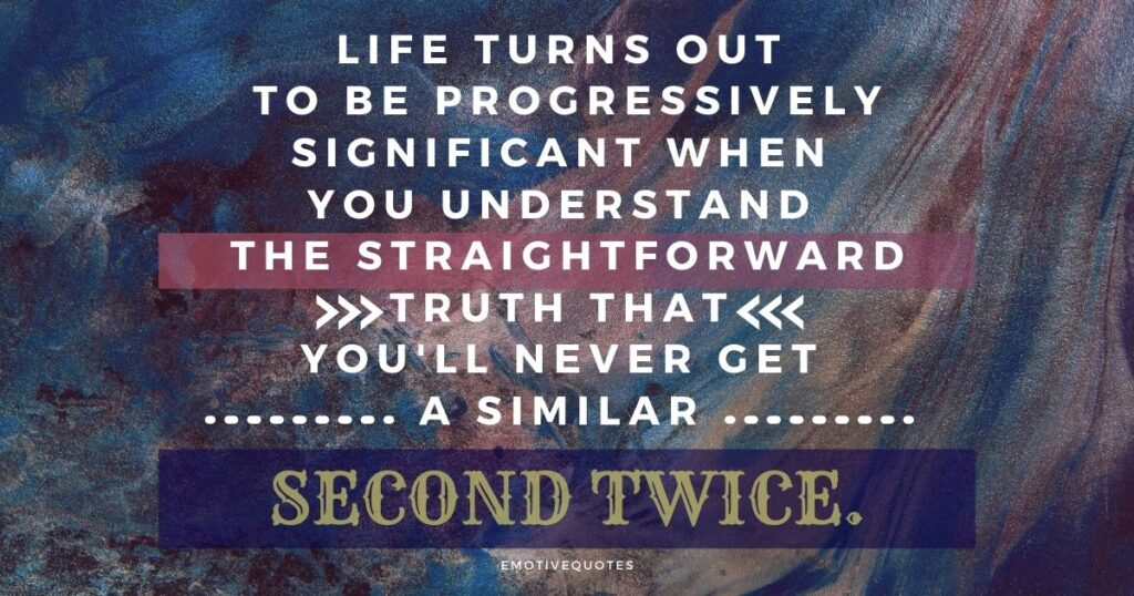 Best-life-quotes-Life-turns-out-to-be-progressively-significant-when-you-understand-the-straightforward-truth-that-you'll-never-get-a-similar-second-twice