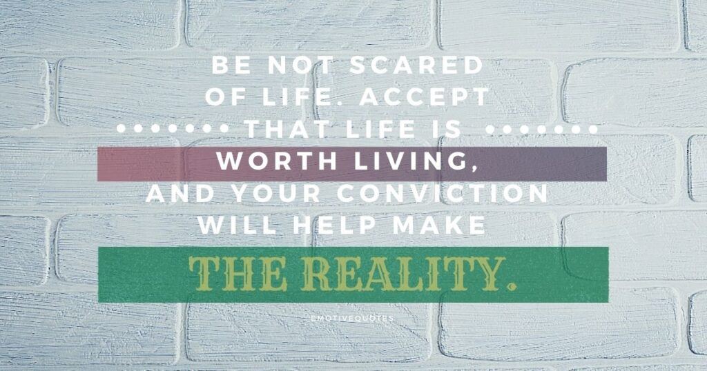 Best-life-quotes-be-not-scared-of-life-accept-that-life-merits-living-and-your-conviction-will-help-make-the-reality