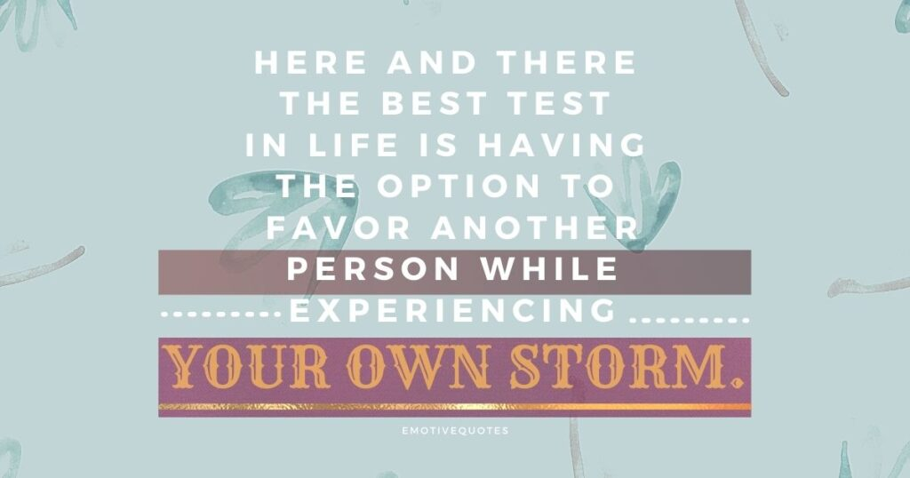 Best-life-quotes-here-and-there-the-best-test-in-life-is-having-the-option-to-favor-another-person-while-experiencing-your-own-storm