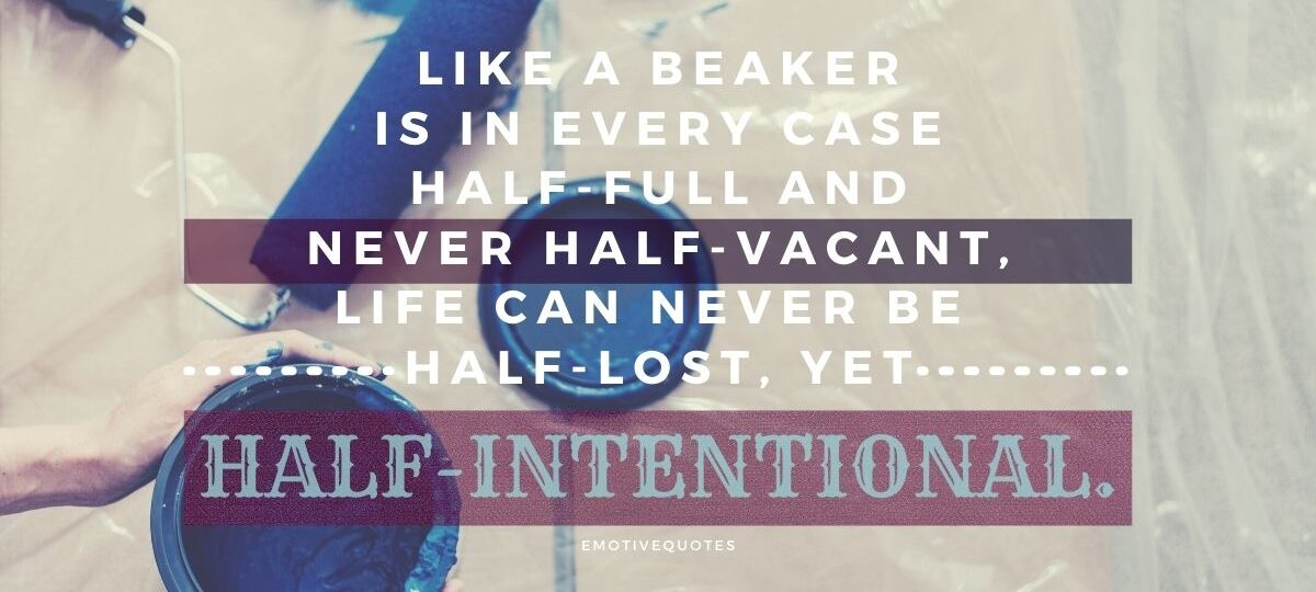 Best-life-quotes-like-a-beaker-is-in-every-case-half-full-and-never-half-vacant-life-can-never-be-half-lost,-yet-half-intentional
