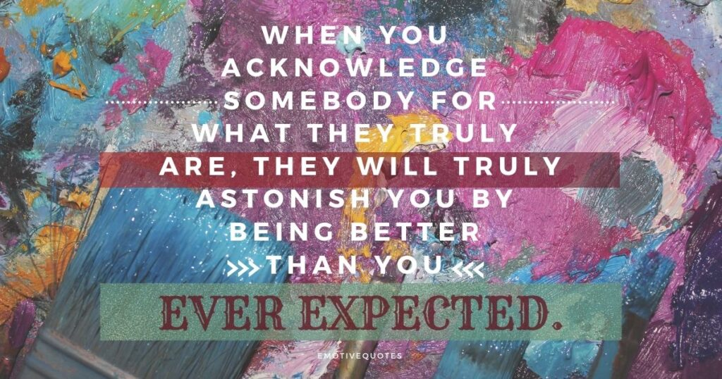 Best-life-quotes-when-you-acknowledge-somebody-for-what-they-truly-are-they-will-truly-astonish-you-by-being-better-than-you-ever-expected