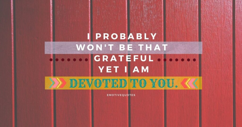 Best-love-quotes-I-probably-won't-be-that-grateful-yet-I-am-devoted-to-you.
