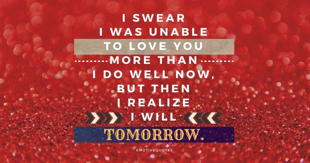 Best-love-quotes-I-swear-I-was-unable-to-love-you-more-than-I-do-well-now-but-then-I-realize-I-will-tomorrow.