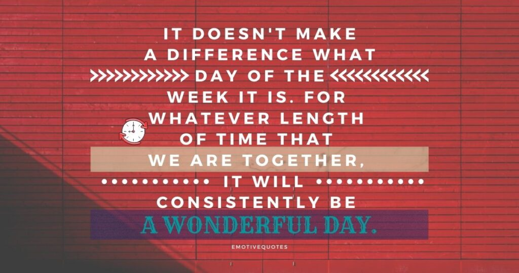 Best-love-quotes-it-doesn't-make-a-difference-what-day-of-the-week-it-is-for-whatever-length-of-time-that-we-are-together-it-will-consistently-be-a-wonderful-day.