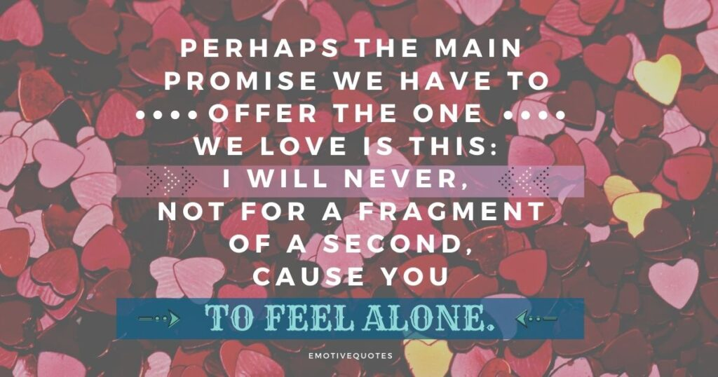 Best-love-quotes-perhaps-the-main-promise-we-have-to-offer-the-one-we-love-is-this-I-will-never-not-for-a-fragment-of-a-second-cause-you-to-feel-alone.