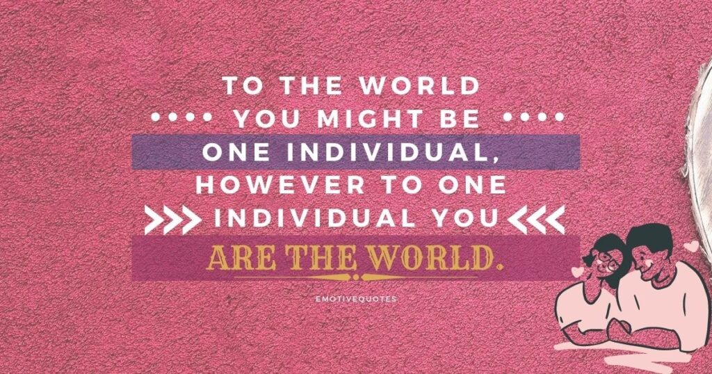 Best-love-quotes-to-the-world-you-might-be-one-individual-however-to-one-individual-you-are-the-world.
