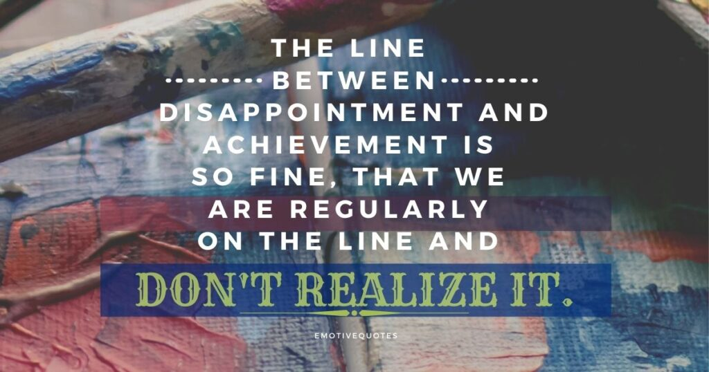 Best-motivational-quotes-the-line-between-disappointment-and-achievement-is-so-fine-that-we-are-regularly-on the-line-and-don't-realize-it.