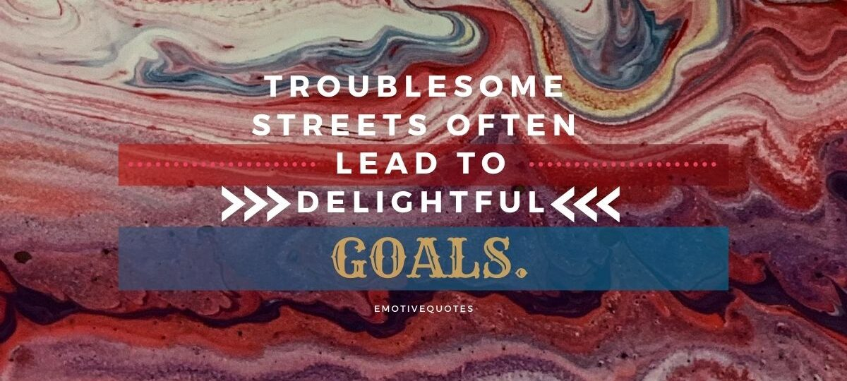Best-motivational-quotes-troublesome-streets-often-lead-to-delightful-goals.