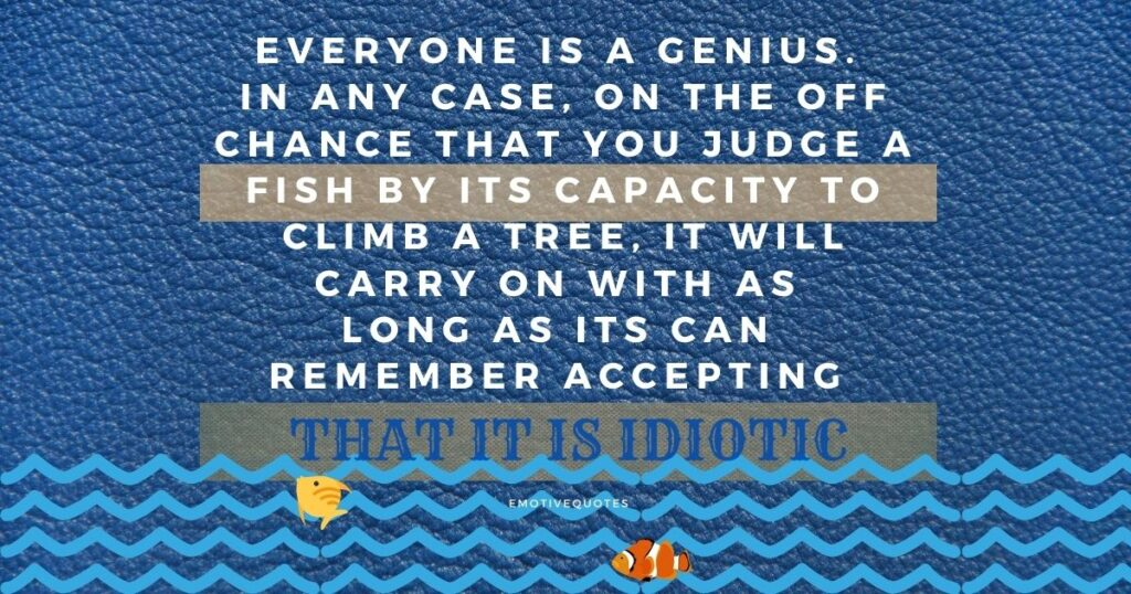 Best-motivational-quotes-everyone-is-a-genius-In-any-case-on-the-off-chance-that-you-judge-a-fish-by-its-capacity-to-climb-a-tree-it-will-carry-on-with-as-long-as-its-can-remember-accepting-that-it-is-idiotic