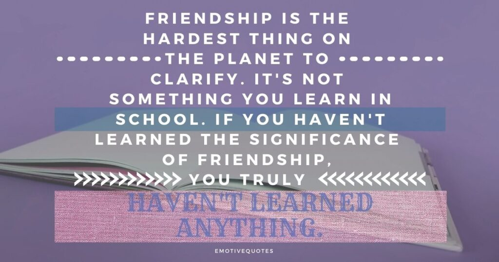Best-friendship-quotes-friendship-is-the-hardest-thing-on-the-planet-to-clarify-it's-not-something-you-learn-in-school-if-you-haven't-learned-the-significance-of-friendship-you-truly-haven't-learned-anything.