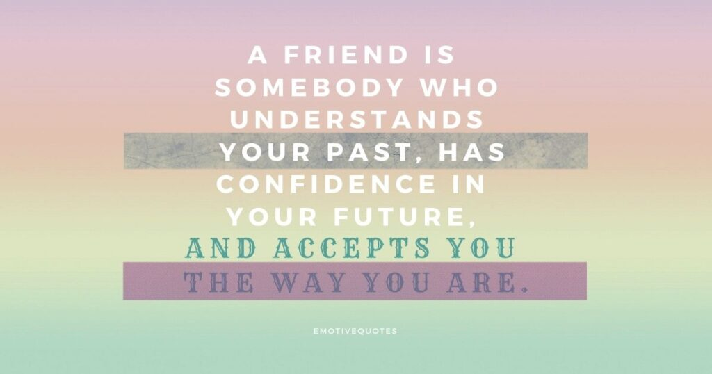 A friend is somebody who understands your past, has confidence in your future, and accepts you the way you are.