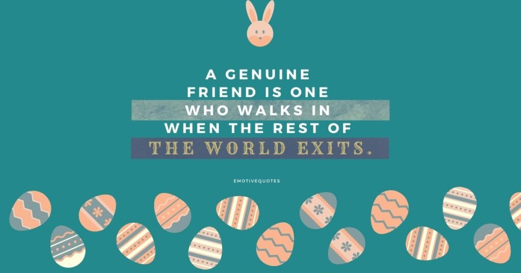A genuine friend is one who walks in when the rest of the world exits.