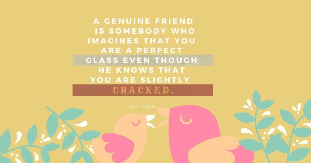 A genuine friend is somebody who imagines that you are a perfect glass even though he knows that you are slightly cracked.
