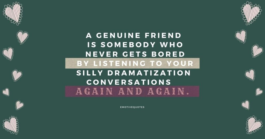 A genuine friend is somebody who never gets bored by listening your silly dramatization conversations again and again.