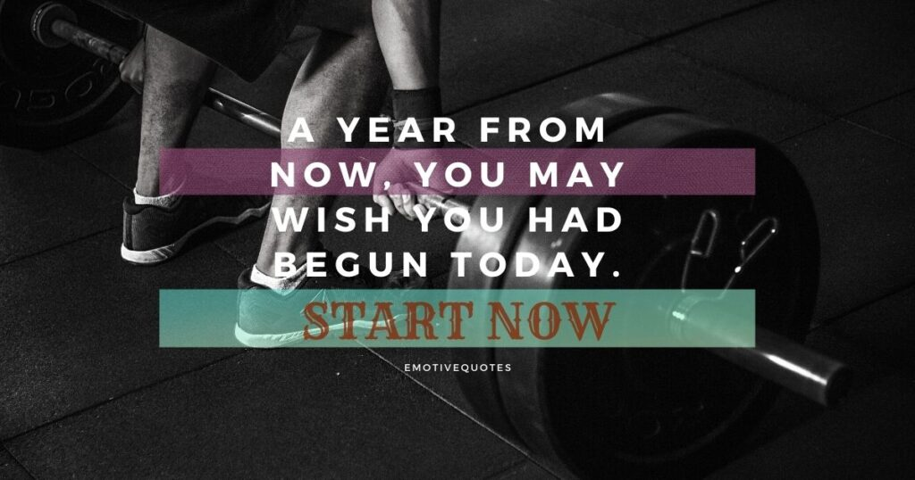 A year from now, you may wish you had begun today. Start Now