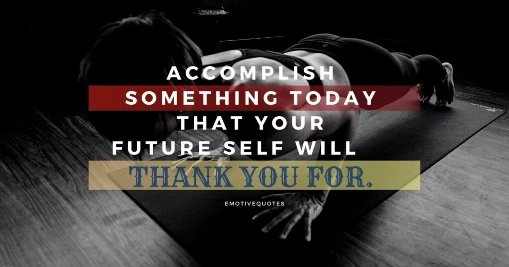 Accomplish something today that your future self will thank you for.