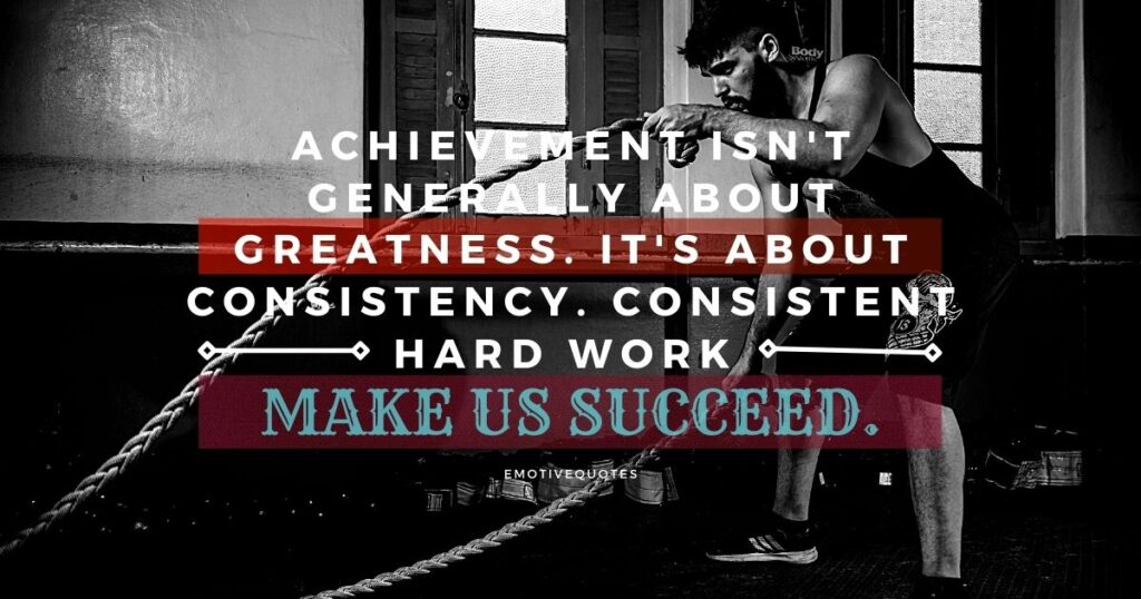 Achievement isn't generally about greatness. It's about consistency. Consistent hard work make us succeed.