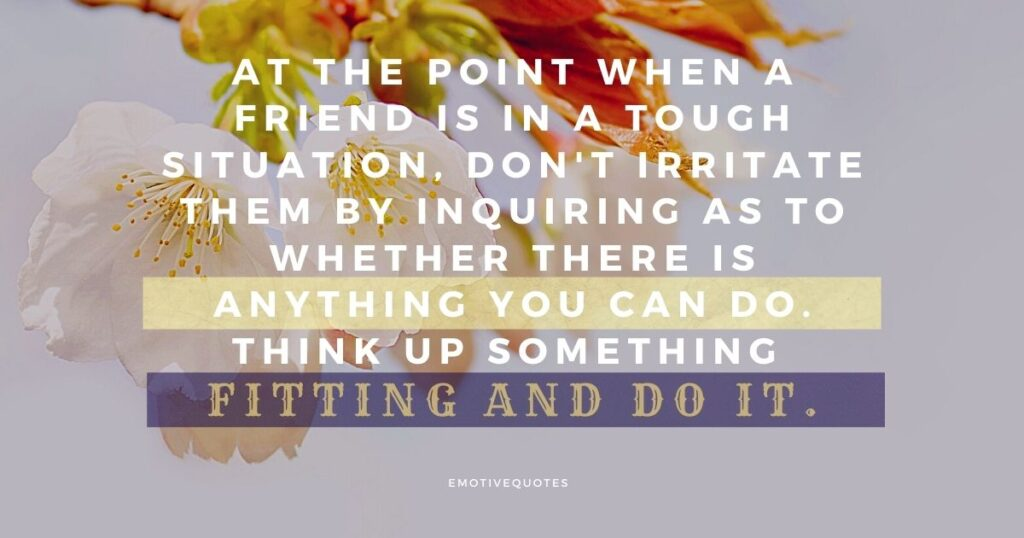 At the point when a friend is in a tough situation, don't irritate him by inquiring as to whether there is anything you can do. Think up something fitting and do it.