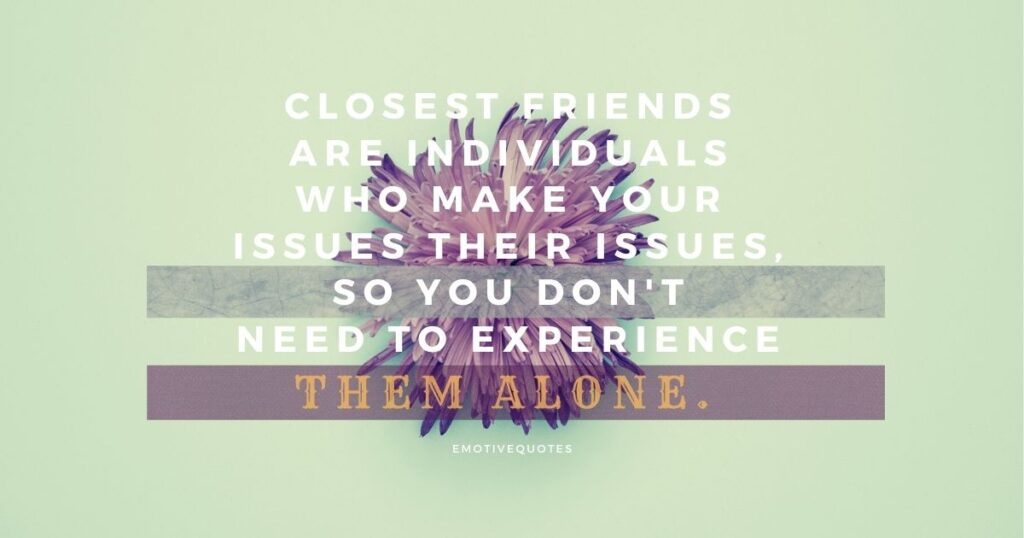 Closest friends are individuals who make your issues their issues, so you don't need to experience them alone.