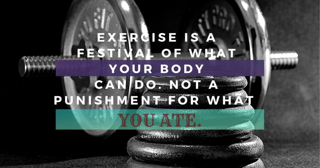 Exercise is a festival of what your body can do. Not a punishment for what you ate.