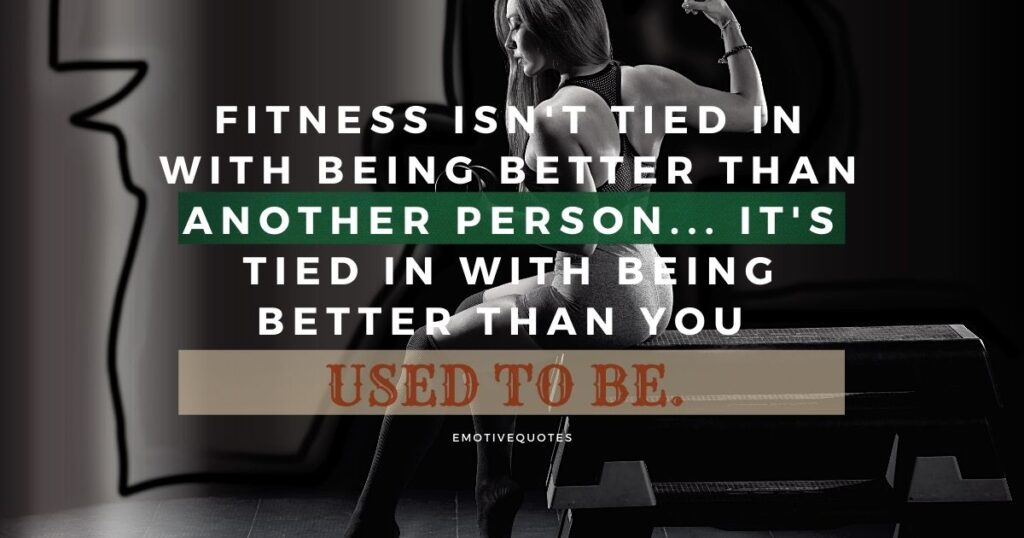 Fitness isn't tied in with being better than another person... It's tied in with being better than you used to be.