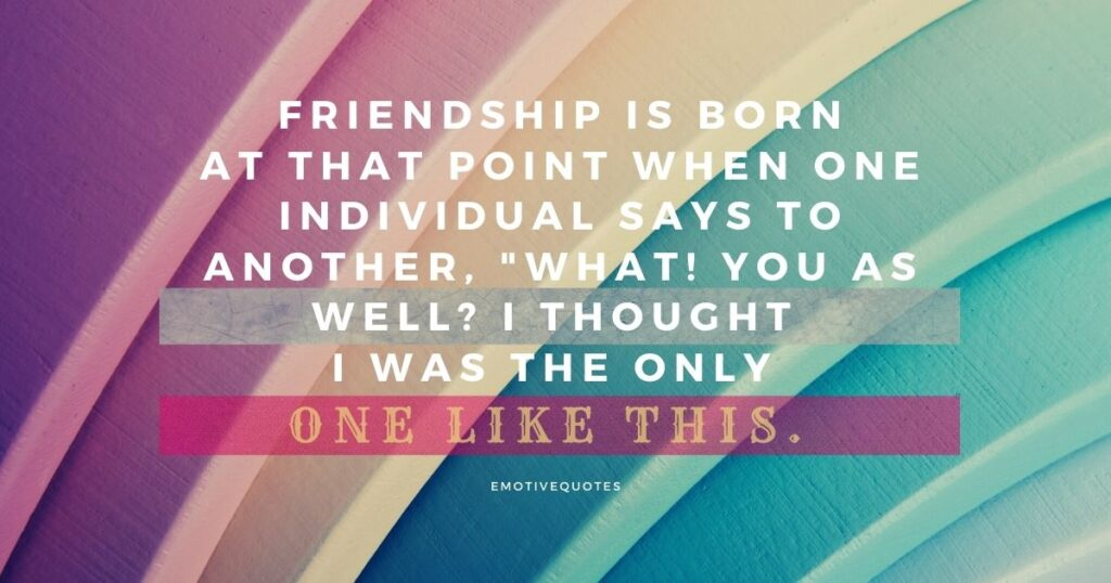 Friendship is born at that point when one individual says to another, What! You as well I thought I was the only one like this.