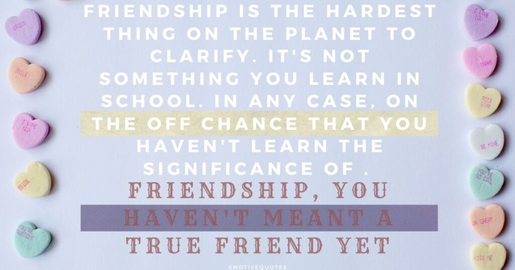 Friendship is the hardest thing on the planet to clarify. It's not something you learn in school. In any case, on the off chance that you haven't learn the significance of friendship, you haven't meant a true friend yet.