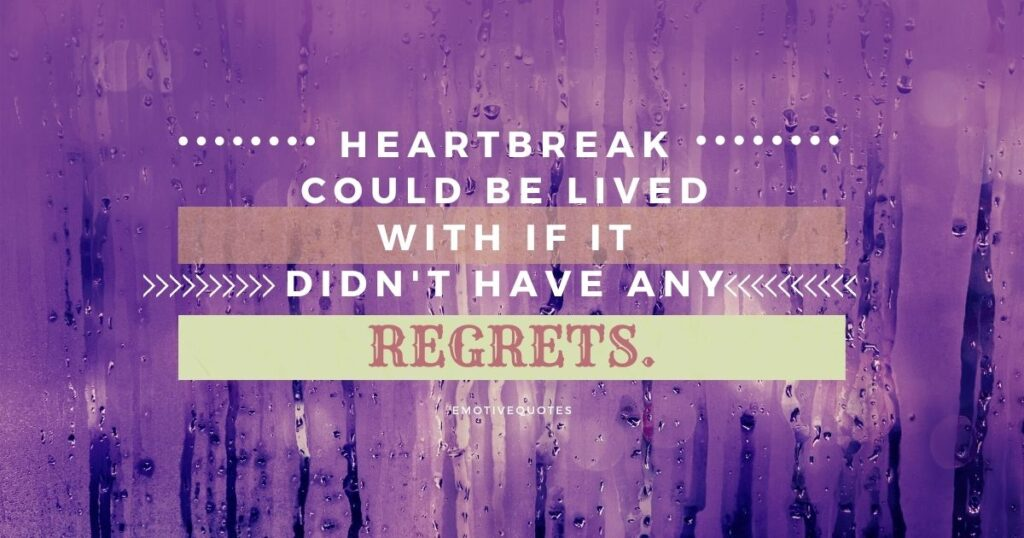Heartbreak could be lived with if it didn't have any regrets.