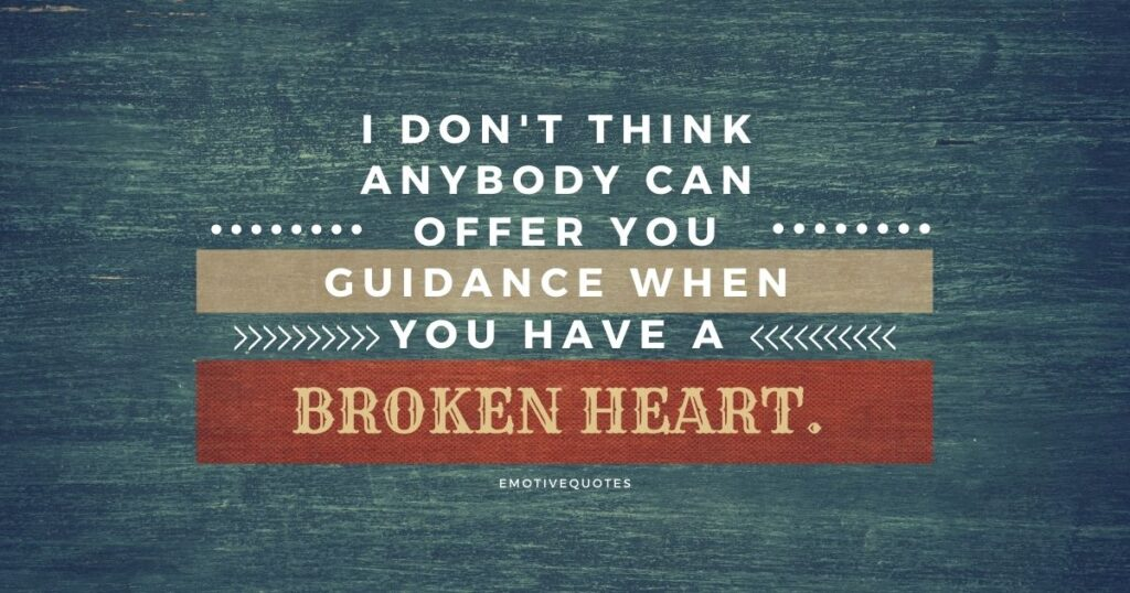 I don't think anybody can offer you guidance when you have a broken heart.