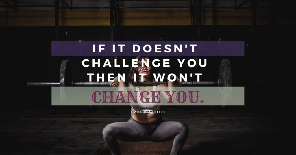 If it doesn't challenge you then it wont change you.