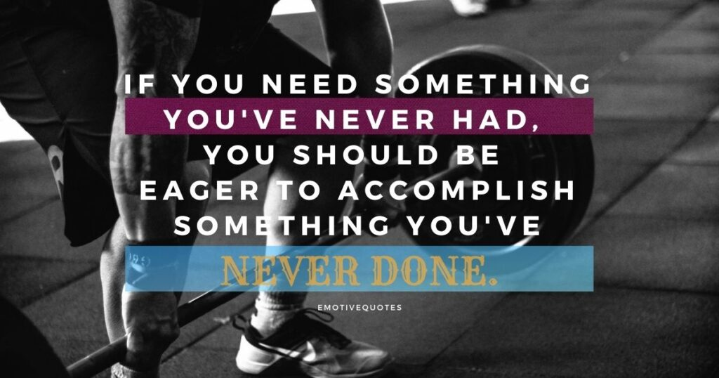 If you need something you've never had, you should be eager to accomplish something you've never done.