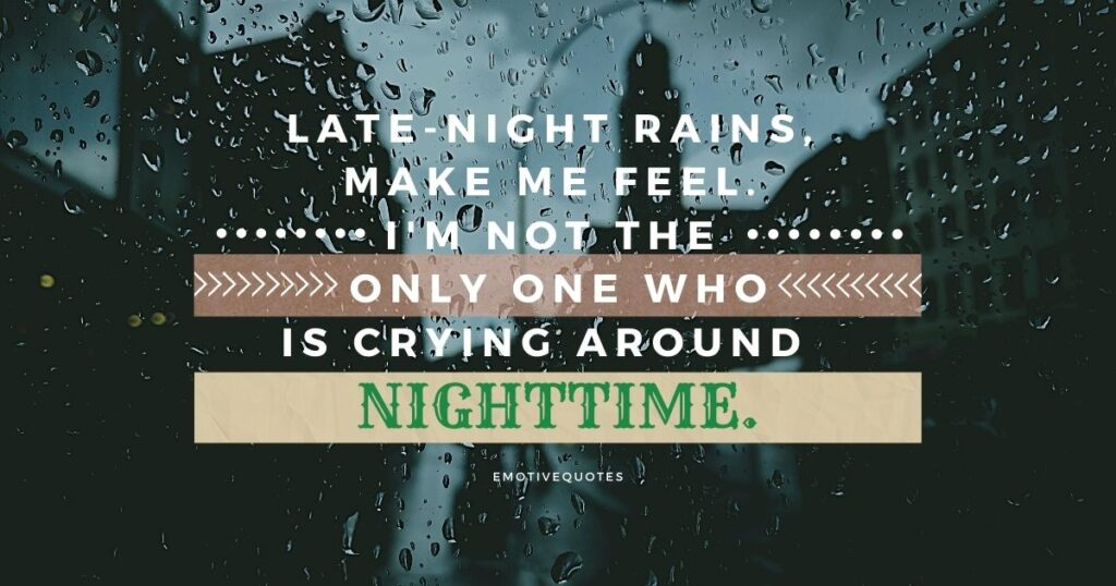 Late-night rains, make me to feel. I'm not the only one who is crying around nighttime.