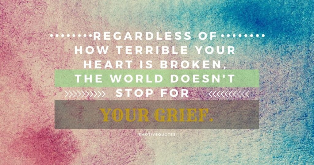 Regardless of how terrible your heart is broken, the world doesn't stop for your grief.